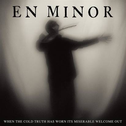 "En Minor ""When The Cold Truth Has Worn Its Miserable Welcome Out"""