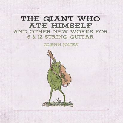 "Jones, Glenn ""The Giant Who Ate Himself And Other New Works For 6 & 12 String"""